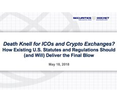 May 30 Webcast: Death Knell for ICOs and Crypto Exchanges? How Existing U.S. Statutes and Regulations Should (and Will) Deliver the Final Blow