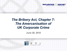 June 28 Webcast: The Bribery Act, Chapter 7 --  The Americanisation of  UK Corporate Crime